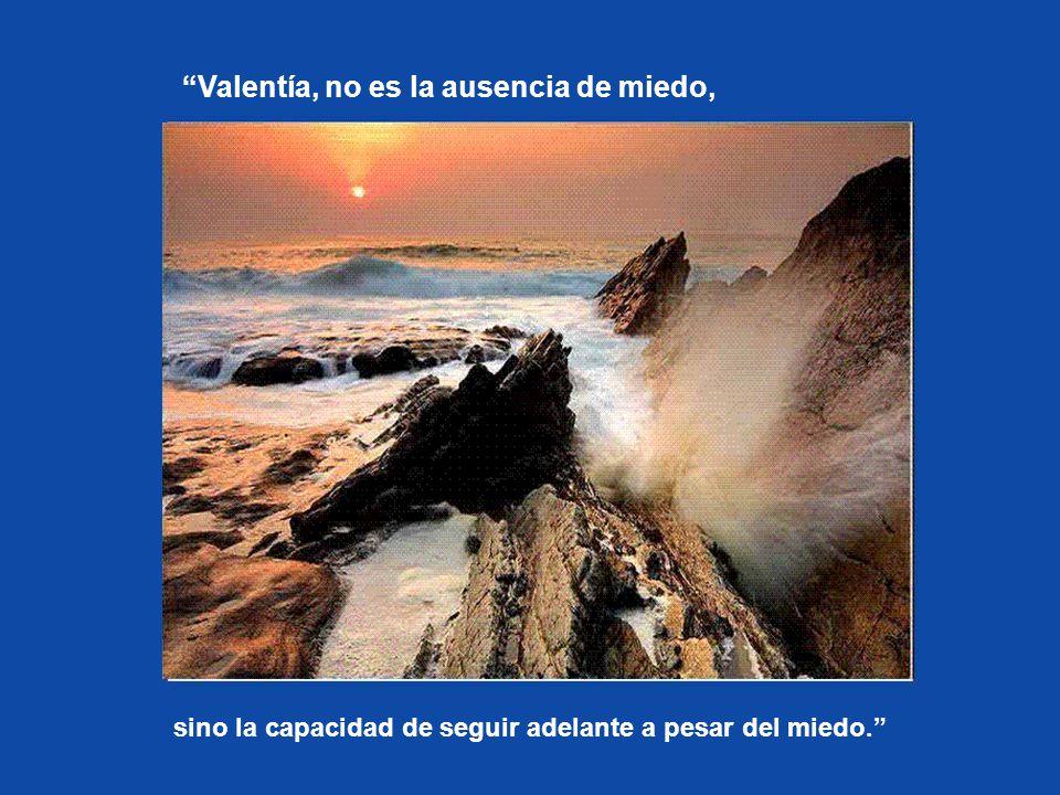 Valentía, no es la ausencia de miedo,