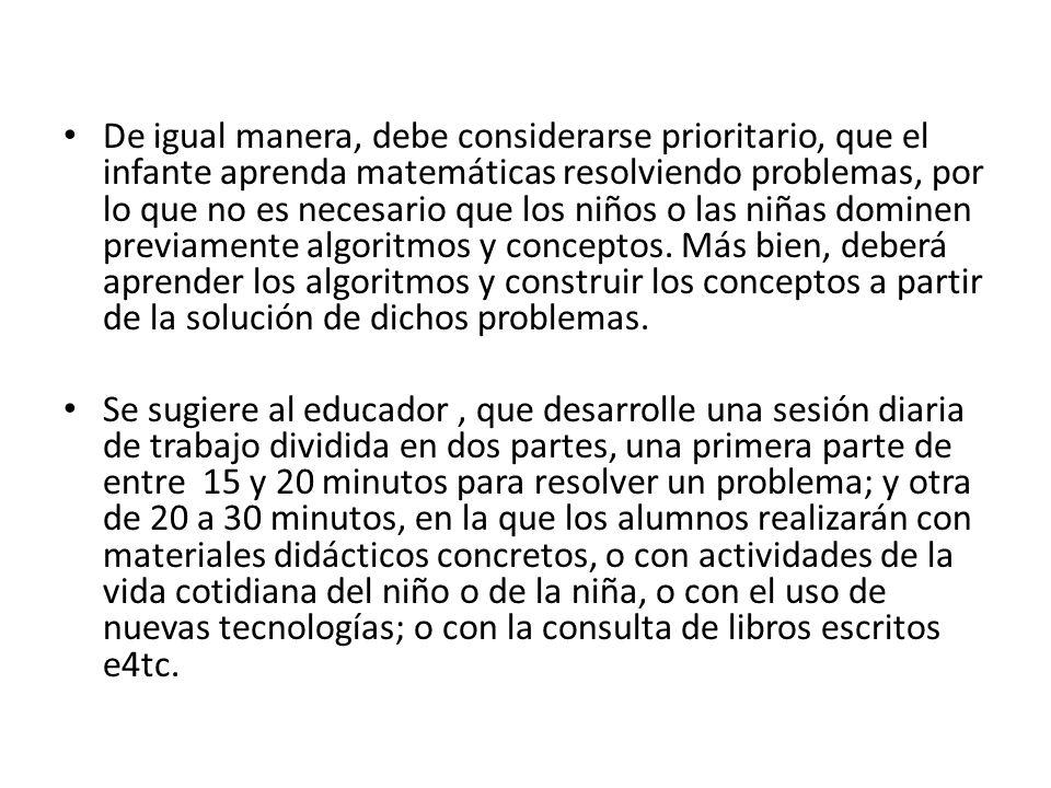 De igual manera, debe considerarse prioritario, que el infante aprenda matemáticas resolviendo problemas, por lo que no es necesario que los niños o las niñas dominen previamente algoritmos y conceptos. Más bien, deberá aprender los algoritmos y construir los conceptos a partir de la solución de dichos problemas.