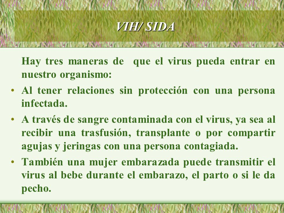 VIH/ SIDA Hay tres maneras de que el virus pueda entrar en nuestro organismo: Al tener relaciones sin protección con una persona infectada.