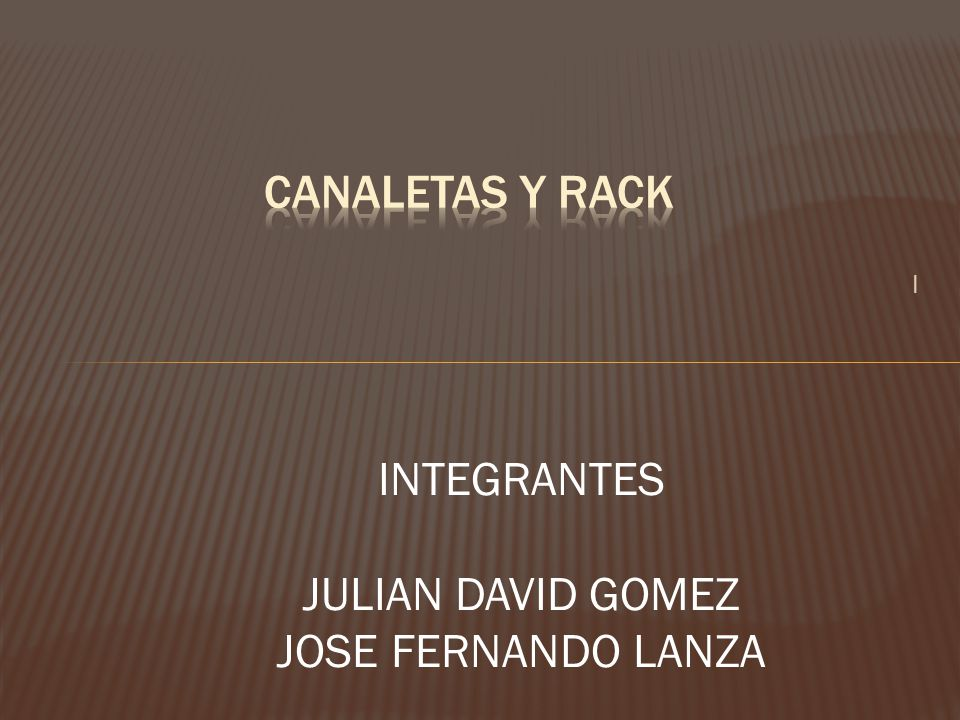 CANALETAS Y RACK I INTEGRANTES JULIAN DAVID GOMEZ JOSE FERNANDO LANZA