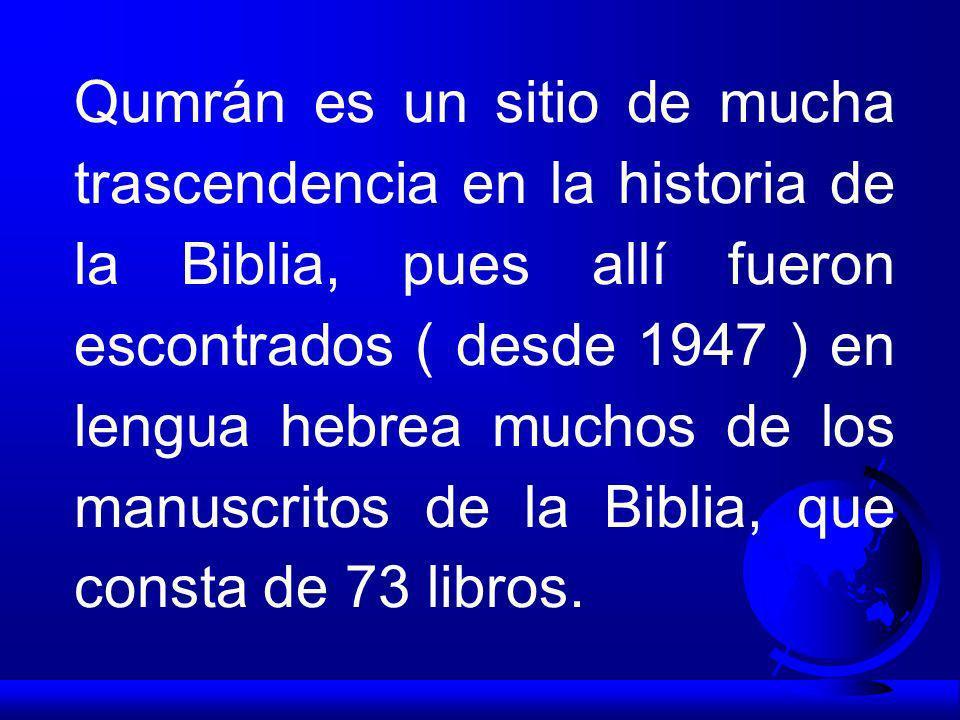Qumrán es un sitio de mucha trascendencia en la historia de la Biblia, pues allí fueron escontrados ( desde 1947 ) en lengua hebrea muchos de los manuscritos de la Biblia, que consta de 73 libros.