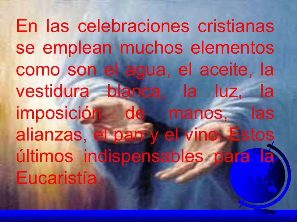 En las celebraciones cristianas se emplean muchos elementos como son el agua, el aceite, la vestidura blanca, la luz, la imposición de manos, las alianzas, el pan y el vino.