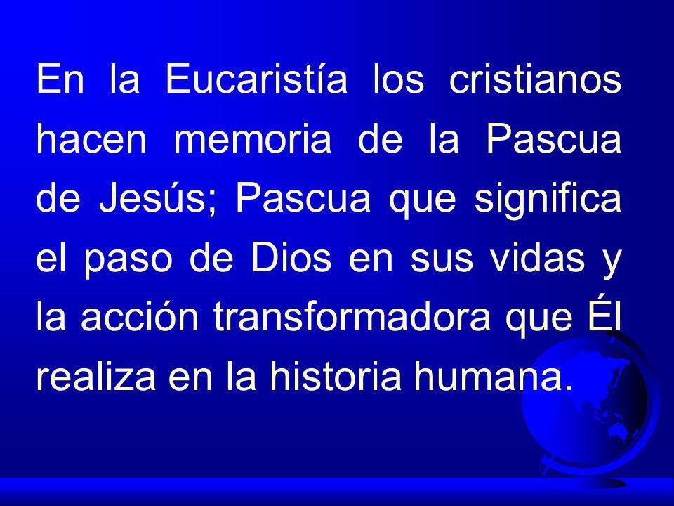 En la Eucaristía los cristianos hacen memoria de la Pascua de Jesús; Pascua que significa el paso de Dios en sus vidas y la acción transformadora que Él realiza en la historia humana.