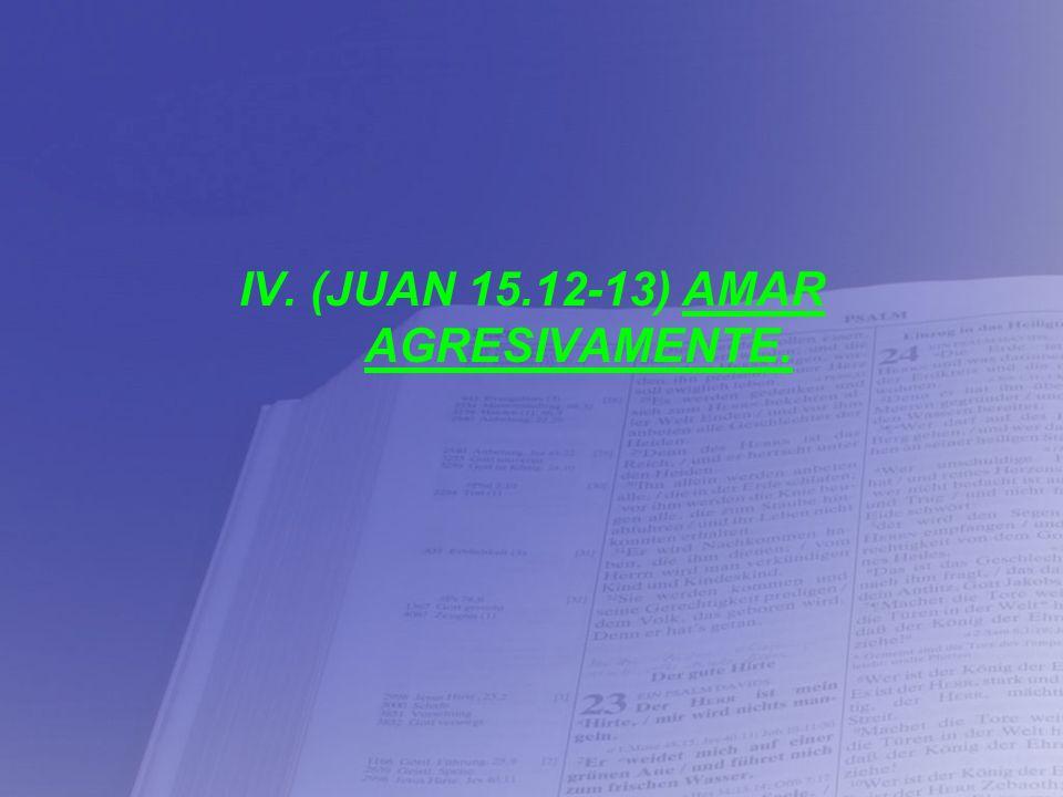 IV. (JUAN 15.12-13) AMAR AGRESIVAMENTE.