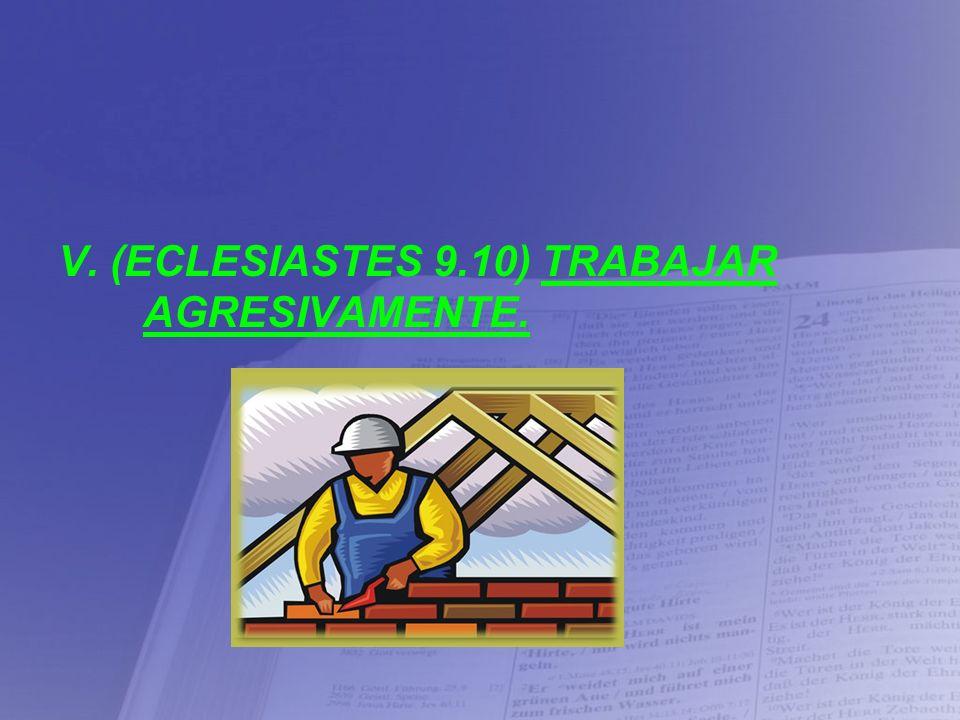 V. (ECLESIASTES 9.10) TRABAJAR AGRESIVAMENTE.