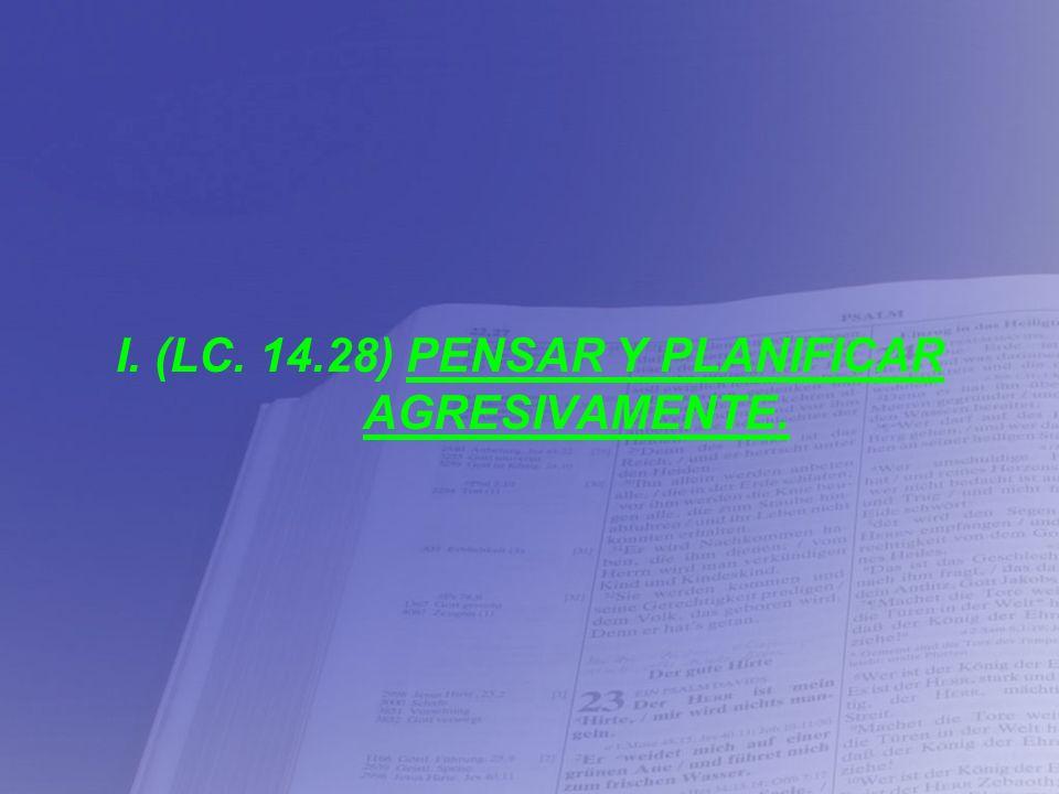 I. (LC. 14.28) PENSAR Y PLANIFICAR AGRESIVAMENTE.