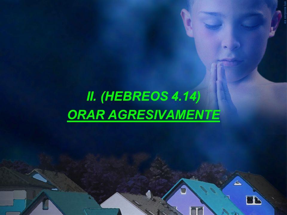 II. (HEBREOS 4.14) ORAR AGRESIVAMENTE