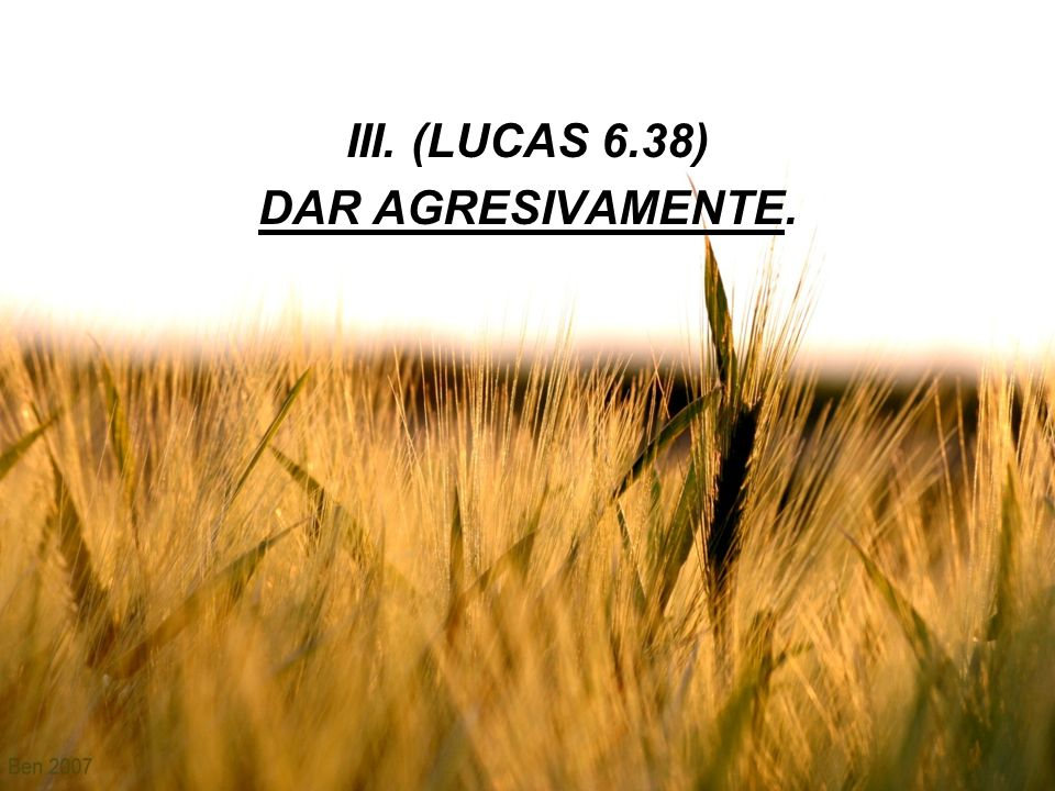 III. (LUCAS 6.38) DAR AGRESIVAMENTE.
