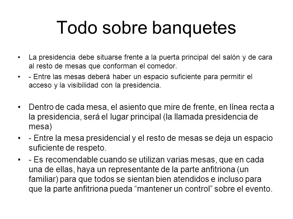 Todo sobre banquetes La presidencia debe situarse frente a la puerta principal del salón y de cara al resto de mesas que conforman el comedor.