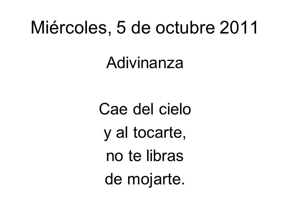 Miércoles, 5 de octubre 2011 Adivinanza Cae del cielo y al tocarte,