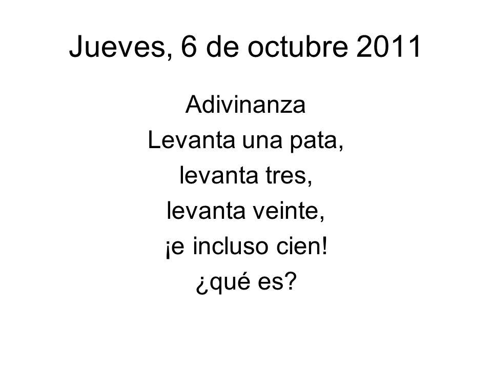 Jueves, 6 de octubre 2011 Adivinanza Levanta una pata, levanta tres,