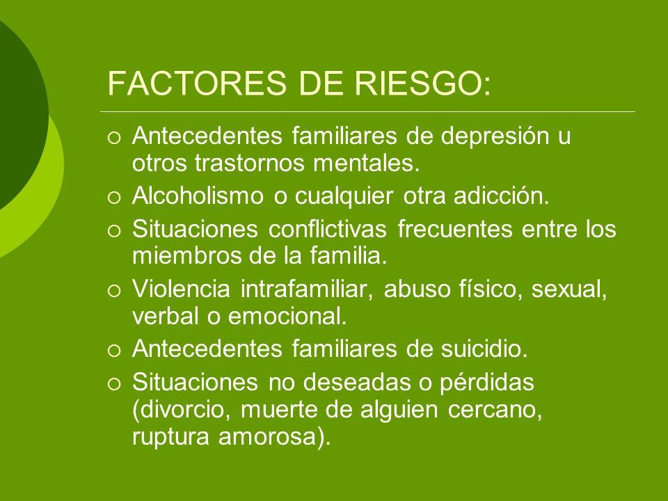 FACTORES DE RIESGO: Antecedentes familiares de depresión u otros trastornos mentales. Alcoholismo o cualquier otra adicción.