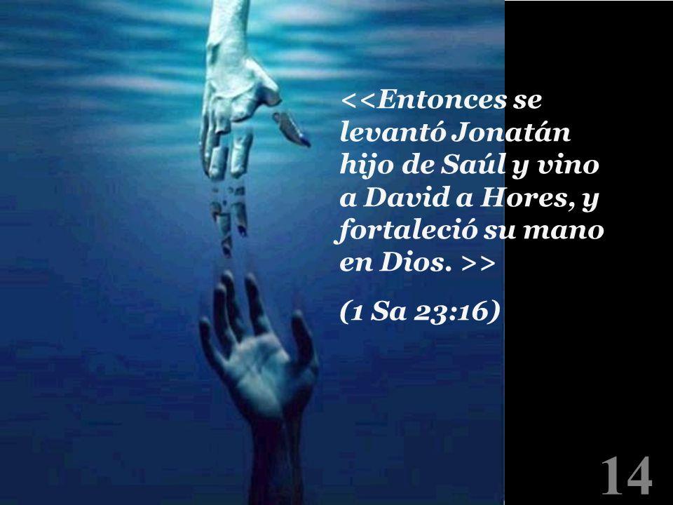 <<Entonces se levantó Jonatán hijo de Saúl y vino a David a Hores, y fortaleció su mano en Dios. >>