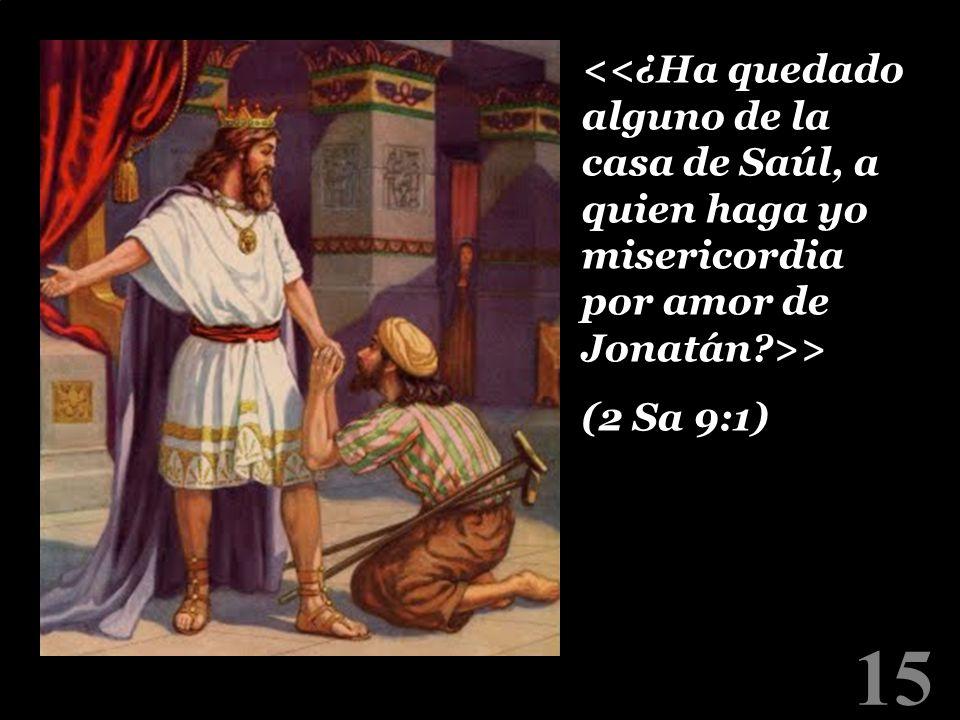 <<¿Ha quedado alguno de la casa de Saúl, a quien haga yo misericordia por amor de Jonatán >> (2 Sa 9:1)