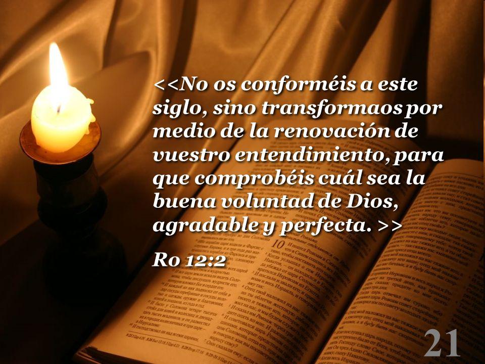 <<No os conforméis a este siglo, sino transformaos por medio de la renovación de vuestro entendimiento, para que comprobéis cuál sea la buena voluntad de Dios, agradable y perfecta. >>
