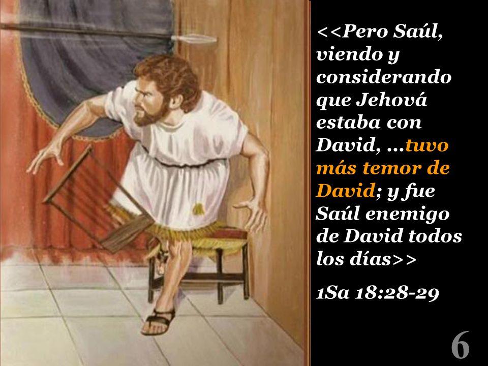 <<Pero Saúl, viendo y considerando que Jehová estaba con David,