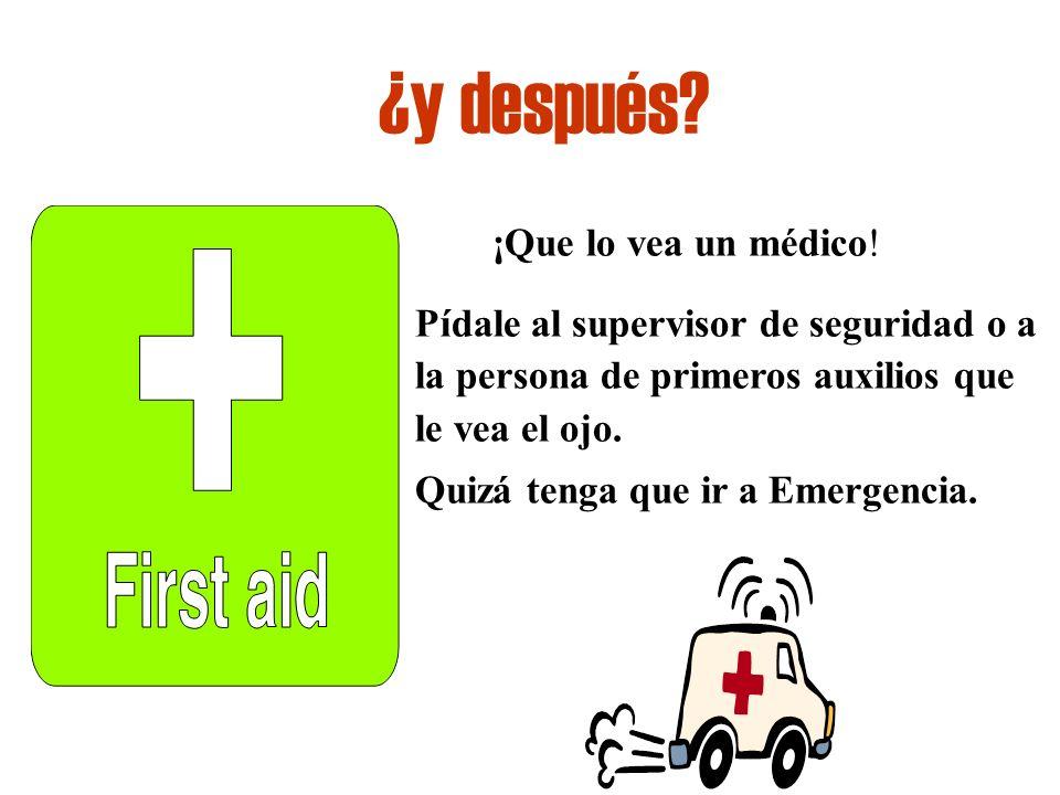 ¿y después ¡Que lo vea un médico! Pídale al supervisor de seguridad o a la persona de primeros auxilios que le vea el ojo.