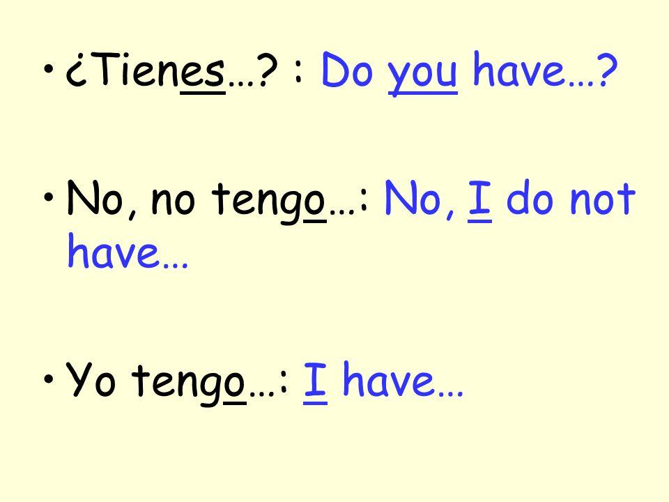 ¿Tienes… : Do you have… No, no tengo…: No, I do not have… Yo tengo…: I have…