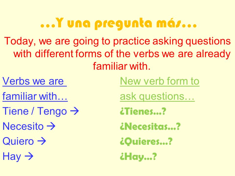 …Y una pregunta más… Today, we are going to practice asking questions with different forms of the verbs we are already familiar with.