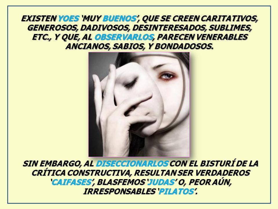 EXISTEN YOES 'MUY BUENOS', QUE SE CREEN CARITATIVOS, GENEROSOS, DADIVOSOS, DESINTERESADOS, SUBLIMES, ETC., Y QUE, AL OBSERVARLOS, PARECEN VENERABLES ANCIANOS, SABIOS, Y BONDADOSOS.
