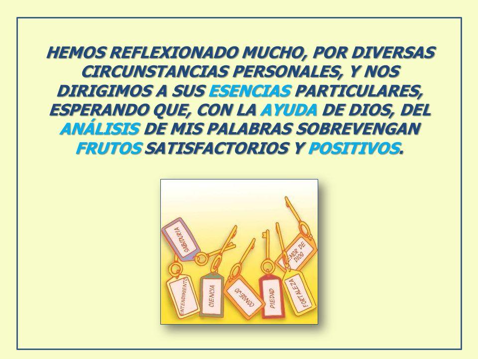 HEMOS REFLEXIONADO MUCHO, POR DIVERSAS CIRCUNSTANCIAS PERSONALES, Y NOS DIRIGIMOS A SUS ESENCIAS PARTICULARES, ESPERANDO QUE, CON LA AYUDA DE DIOS, DEL ANÁLISIS DE MIS PALABRAS SOBREVENGAN FRUTOS SATISFACTORIOS Y POSITIVOS.