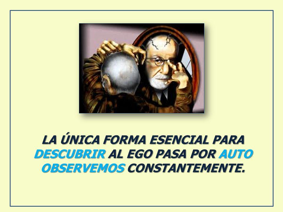 LA ÚNICA FORMA ESENCIAL PARA DESCUBRIR AL EGO PASA POR AUTO OBSERVEMOS CONSTANTEMENTE.