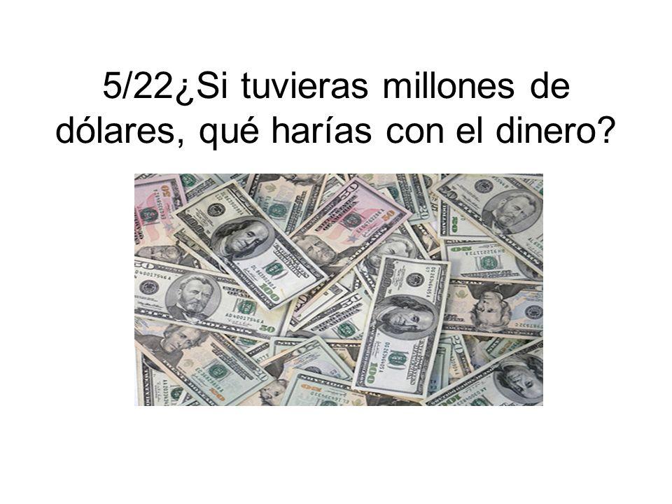 5/22¿Si tuvieras millones de dólares, qué harías con el dinero