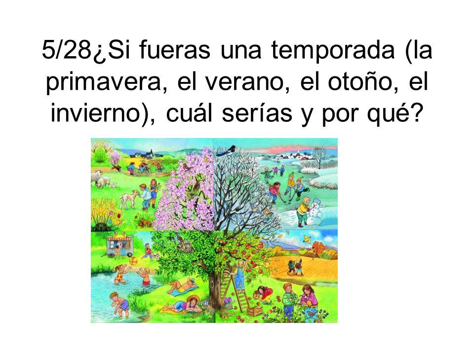 5/28¿Si fueras una temporada (la primavera, el verano, el otoño, el invierno), cuál serías y por qué