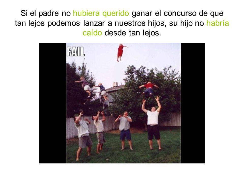 Si el padre no hubiera querido ganar el concurso de que tan lejos podemos lanzar a nuestros hijos, su hijo no habría caído desde tan lejos.