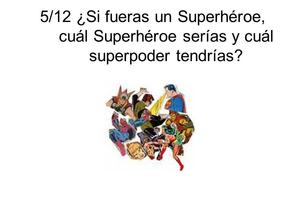 5/12 ¿Si fueras un Superhéroe, cuál Superhéroe serías y cuál superpoder tendrías