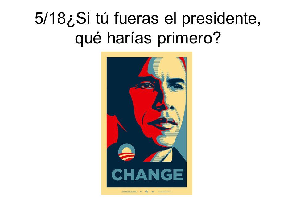 5/18¿Si tú fueras el presidente, qué harías primero