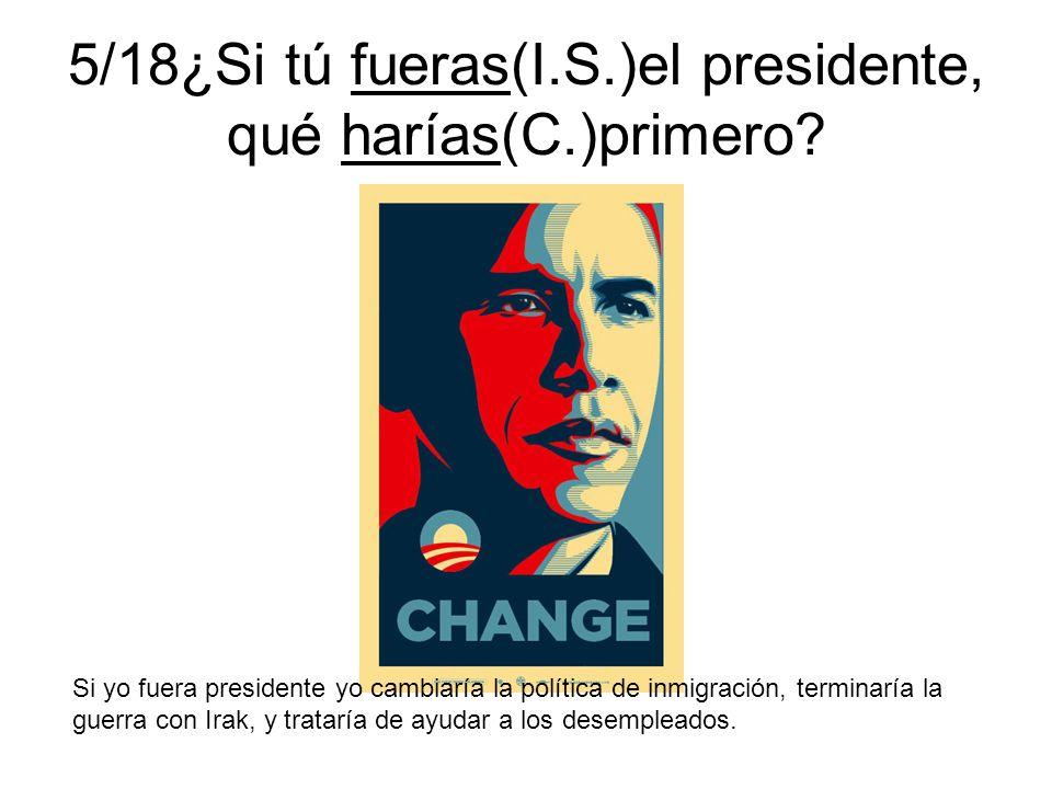 5/18¿Si tú fueras(I.S.)el presidente, qué harías(C.)primero