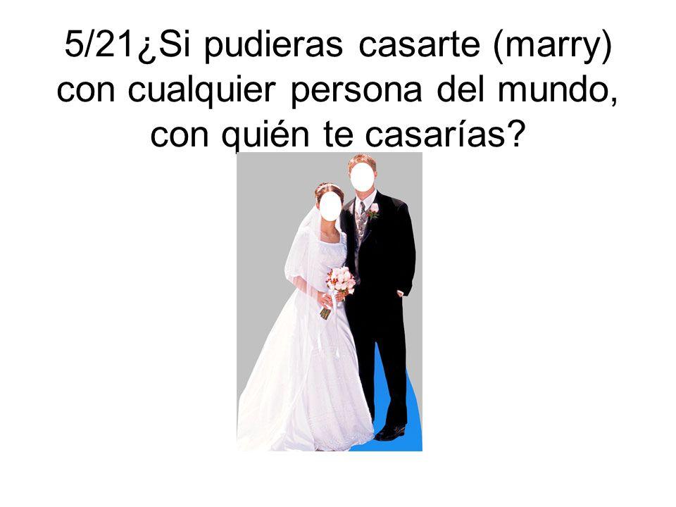 5/21¿Si pudieras casarte (marry) con cualquier persona del mundo, con quién te casarías