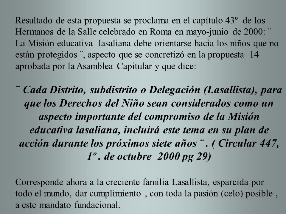 Resultado de esta propuesta se proclama en el capítulo 43º de los Hermanos de la Salle celebrado en Roma en mayo-junio de 2000: ¨ La Misión educativa lasaliana debe orientarse hacia los niños que no están protegidos ¨, aspecto que se concretizó en la propuesta 14 aprobada por la Asamblea Capitular y que dice: