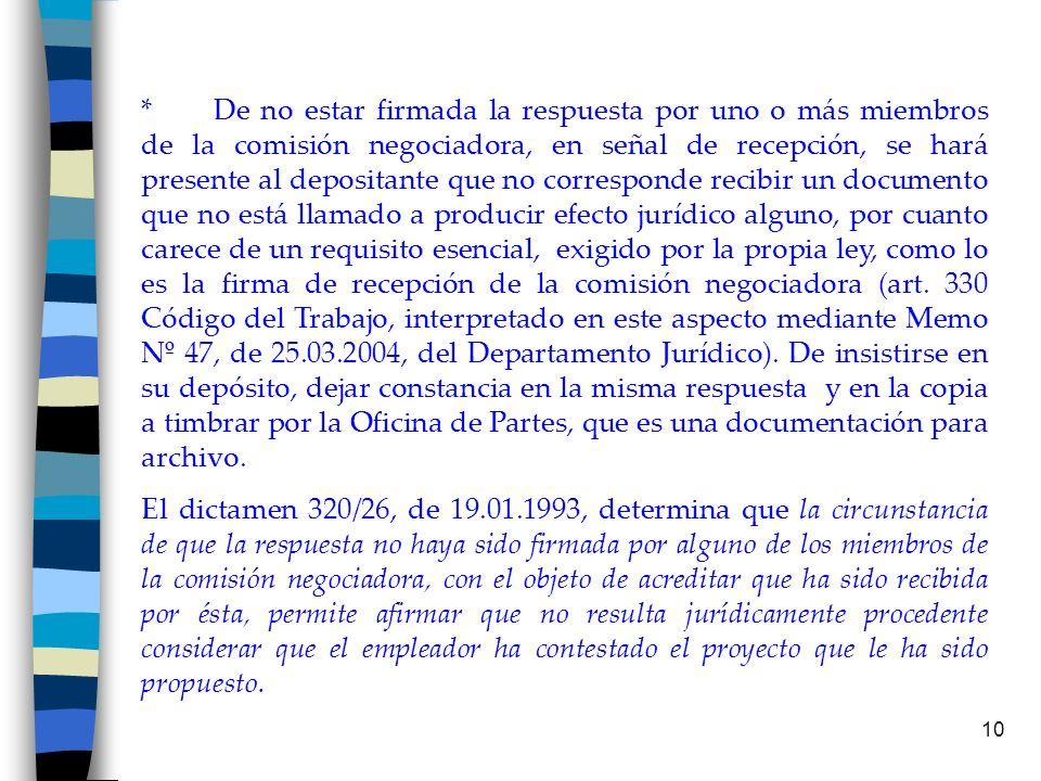 * De no estar firmada la respuesta por uno o más miembros de la comisión negociadora, en señal de recepción, se hará presente al depositante que no corresponde recibir un documento que no está llamado a producir efecto jurídico alguno, por cuanto carece de un requisito esencial, exigido por la propia ley, como lo es la firma de recepción de la comisión negociadora (art. 330 Código del Trabajo, interpretado en este aspecto mediante Memo Nº 47, de 25.03.2004, del Departamento Jurídico). De insistirse en su depósito, dejar constancia en la misma respuesta y en la copia a timbrar por la Oficina de Partes, que es una documentación para archivo.