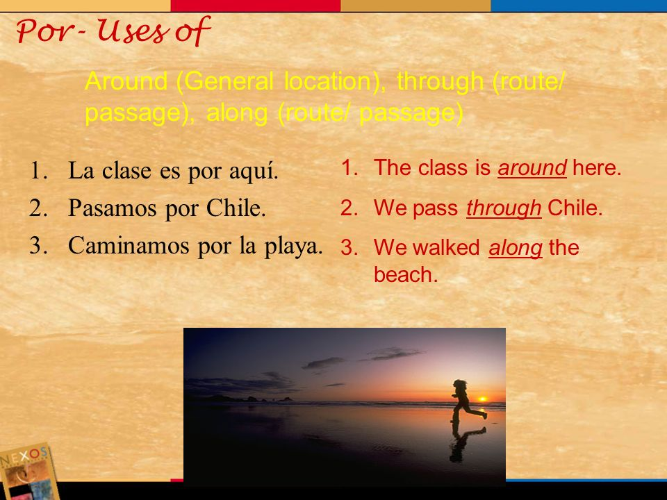 Por- Uses of Around (General location), through (route/ passage), along (route/ passage) La clase es por aquí.
