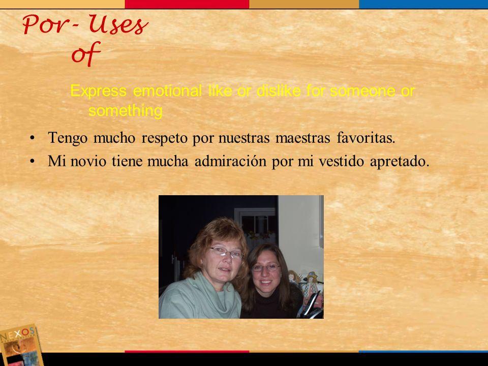 Por- Uses ofExpress emotional like or dislike for someone or something. Tengo mucho respeto por nuestras maestras favoritas.