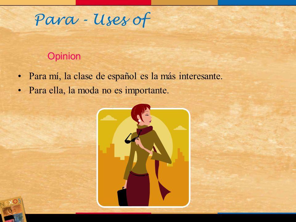 Para - Uses of Opinion. Para mí, la clase de español es la más interesante.