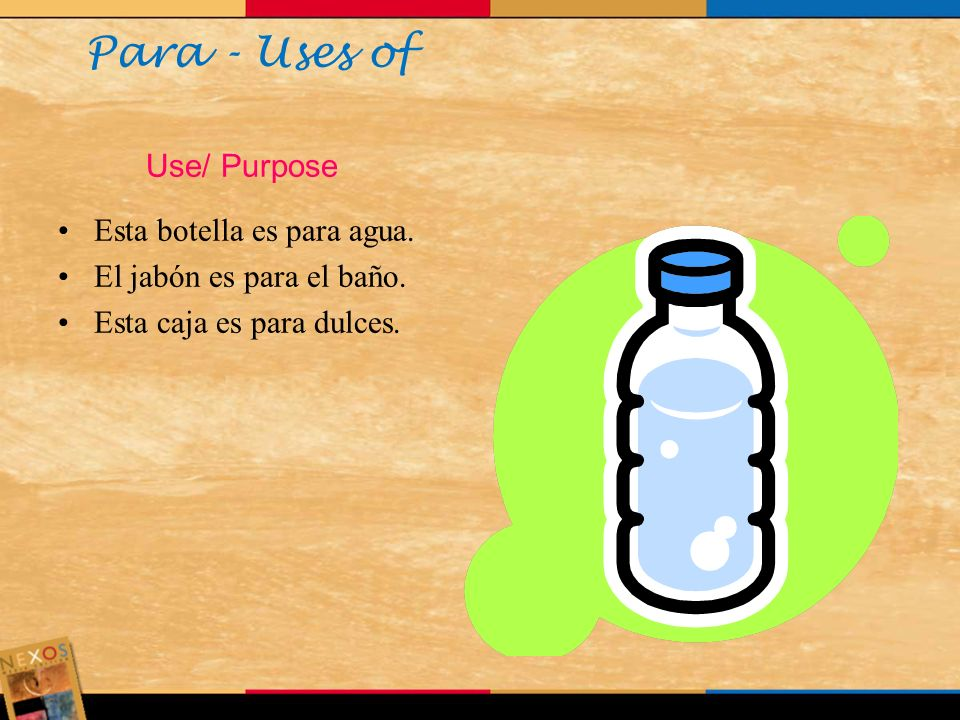 Para - Uses of Use/ Purpose Esta botella es para agua.
