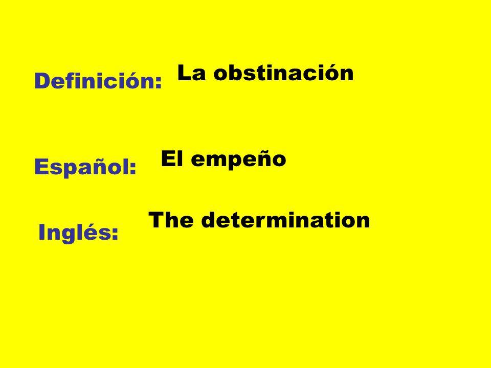 La obstinación Definición: El empeño Español: The determination Inglés:
