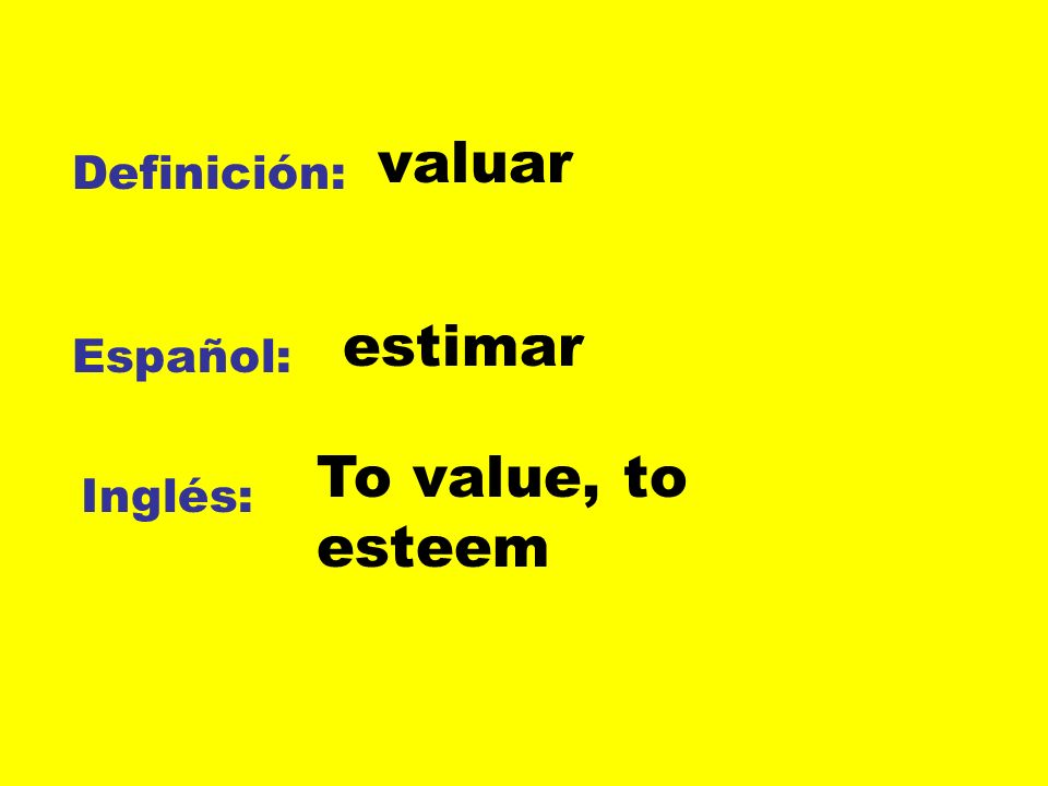 valuar Definición: estimar Español: To value, to esteem Inglés: