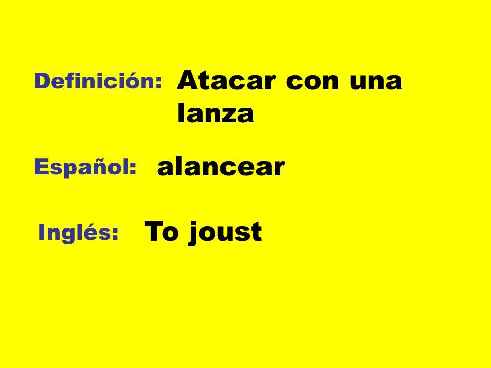 Atacar con una lanza Definición: alancear Español: To joust Inglés: