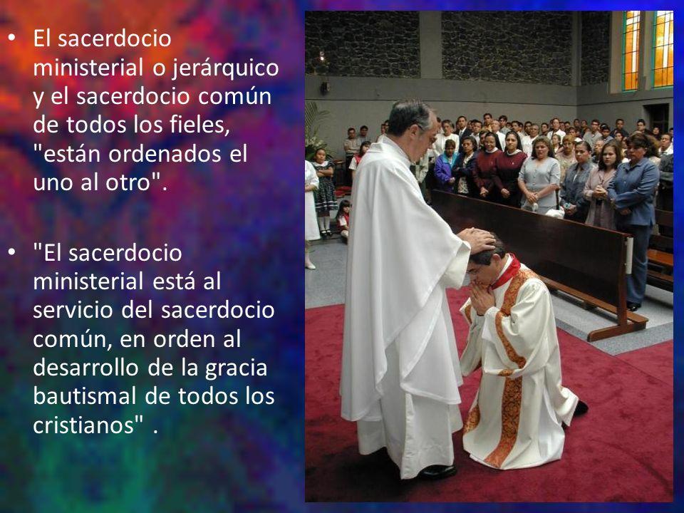 El sacerdocio ministerial o jerárquico y el sacerdocio común de todos los fieles, están ordenados el uno al otro .