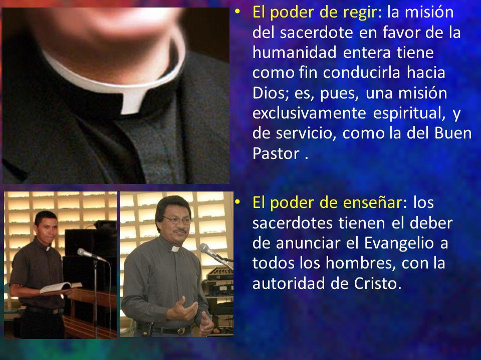 El poder de regir: la misión del sacerdote en favor de la humanidad entera tiene como fin conducirla hacia Dios; es, pues, una misión exclusivamente espiritual, y de servicio, como la del Buen Pastor .
