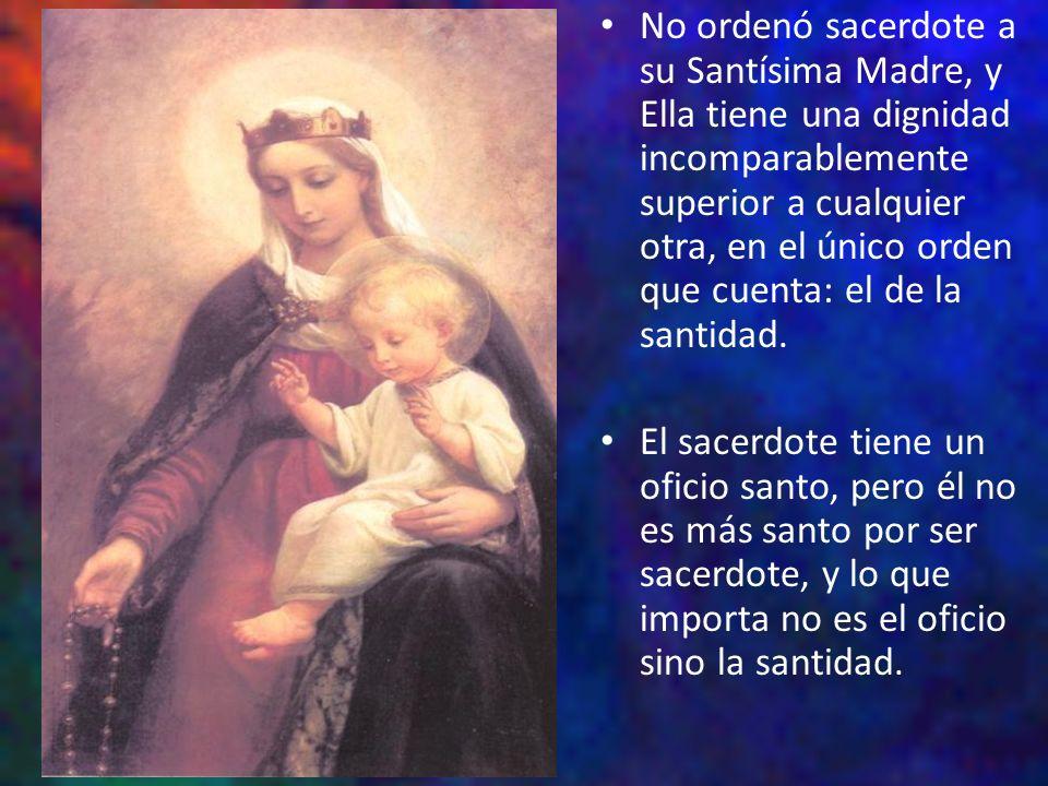 No ordenó sacerdote a su Santísima Madre, y Ella tiene una dignidad incomparablemente superior a cualquier otra, en el único orden que cuenta: el de la santidad.