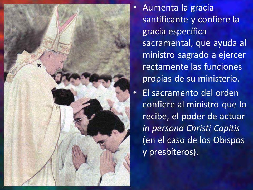Aumenta la gracia santificante y confiere la gracia específica sacramental, que ayuda al ministro sagrado a ejercer rectamente las funciones propias de su ministerio.