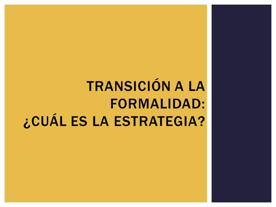 TRANSICIÓN A LA FORMALIDAD: ¿CUÁL ES LA ESTRATEGIA