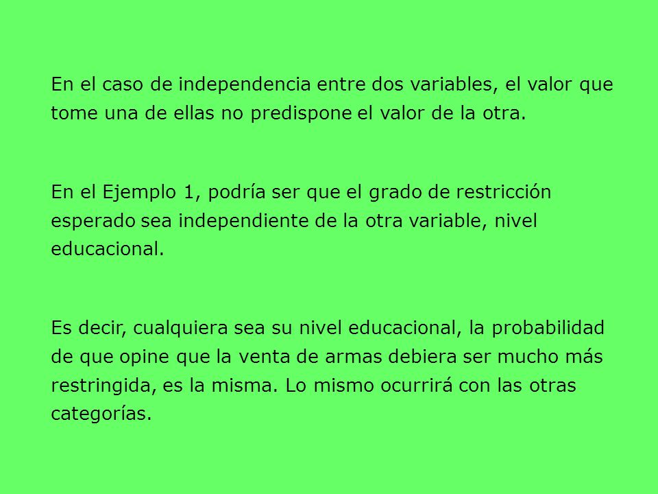 En el caso de independencia entre dos variables, el valor que tome una de ellas no predispone el valor de la otra.