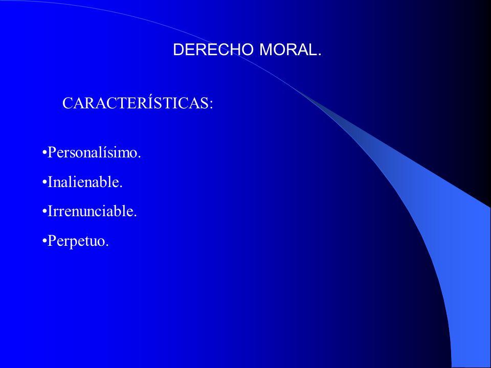 DERECHO MORAL. CARACTERÍSTICAS: Personalísimo. Inalienable. Irrenunciable. Perpetuo.