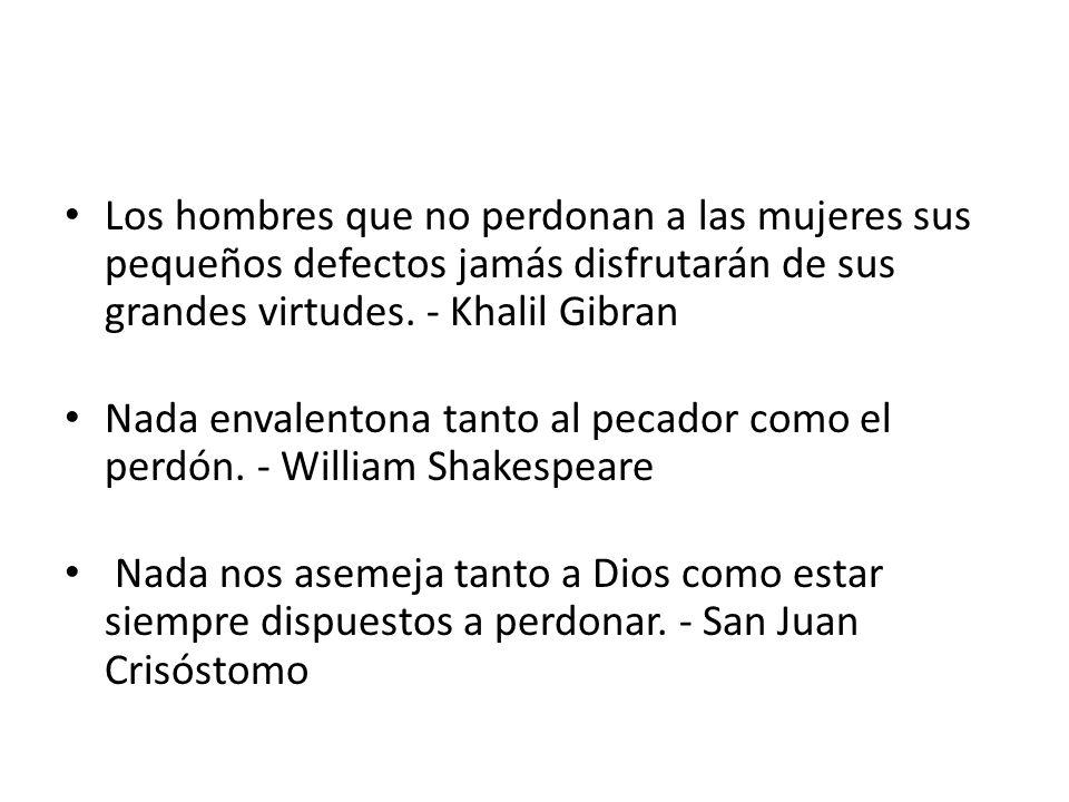 Los hombres que no perdonan a las mujeres sus pequeños defectos jamás disfrutarán de sus grandes virtudes. - Khalil Gibran